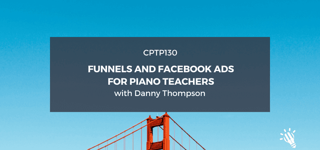 CPTP130_-Funnels-and-Facebook-Ads-for-Piano-Teachers-with-Danny-Thompson