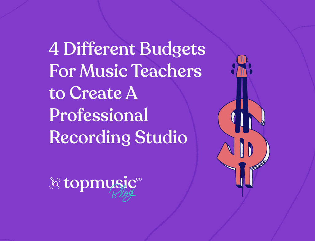 TopMusic Blog - 4 Different Budgets for Music Teachers to Create a Professional Recording Studio