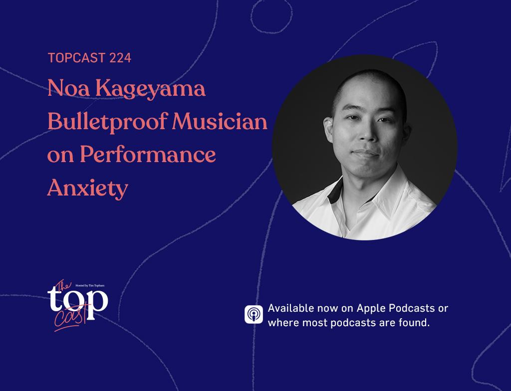 TopCast 224 - Noa Kageyama Bulletproof Musician on Performance Anxiety