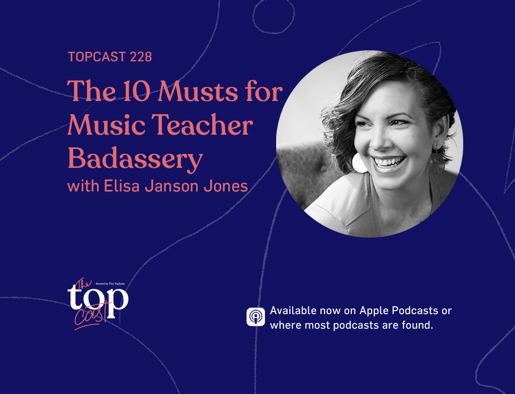 TopCast 228 - The 10 Musts for Music Teacher Badassery with Elisa Janson Jones