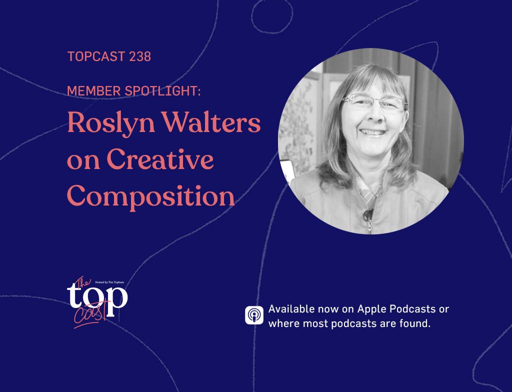 TopCast 238 - Member Spotlight: Roslyn Walters on Creative Composition