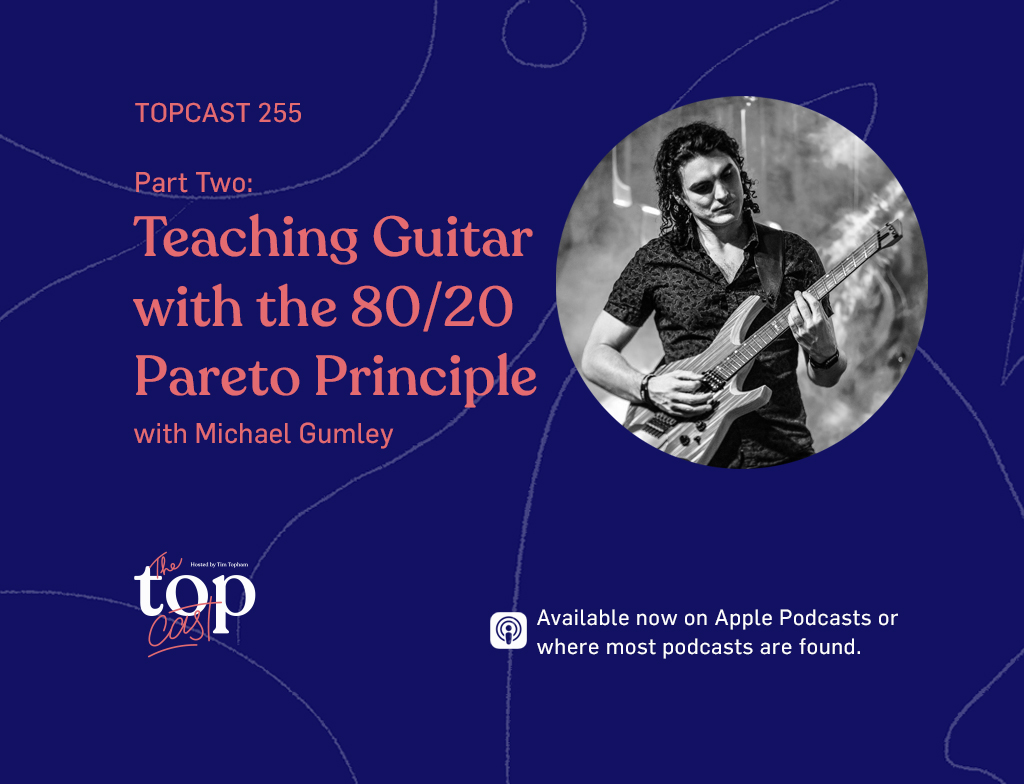 TopCast 255 Part Two: Teaching Guitar with the 80/20 Pareto Principle with Michael Gumley