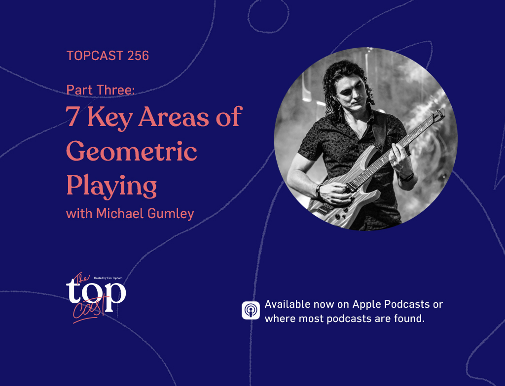 TopCast 256 - Part Three: 7 Key Areas of Geometric Playing with Michael Gumley