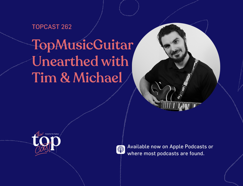 TopCast 262 Top Music Guitar Unearthed with Tim & MIchael